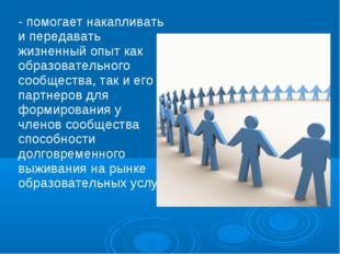 - помогает накапливать и передавать жизненный опыт как образовательного сообщ