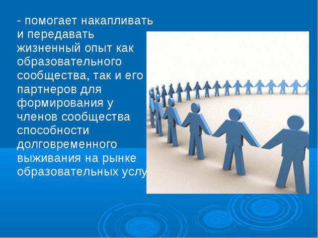 - помогает накапливать и передавать жизненный опыт как образовательного сообщ...