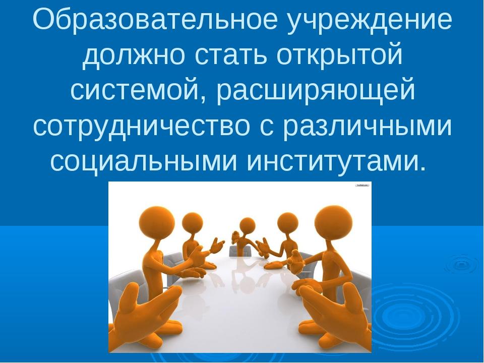 Образовательное учреждение должно стать открытой системой, расширяющей сотруд...