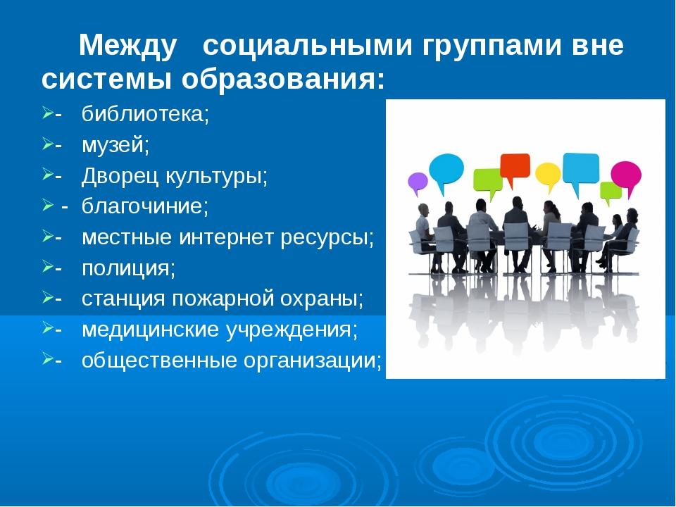 Между  социальными группами вне системы образования: -  библиотека; -  му...