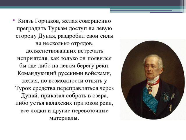 Князь Горчаков, желая совершенно преградить Туркам доступ на левую сторону Ду...