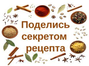 Поделись секретом рецепта