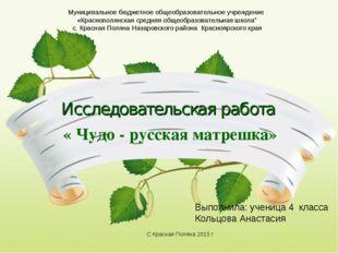 Исследовательская работа « Чудо - русская матрешка» Муниципальное бюджетное о