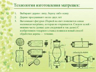 Технология изготовления матрешек: Выбирают дерево: липу, березу либо осину Де