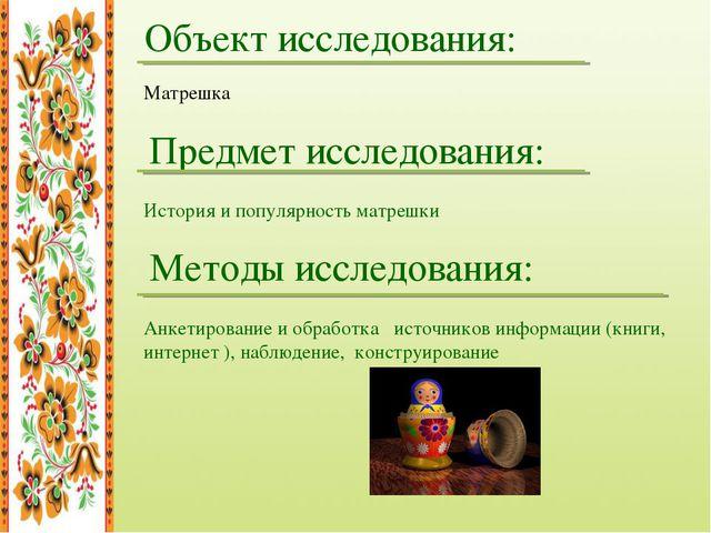 Объект исследования: Матрешка Предмет исследования: История и популярность ма...