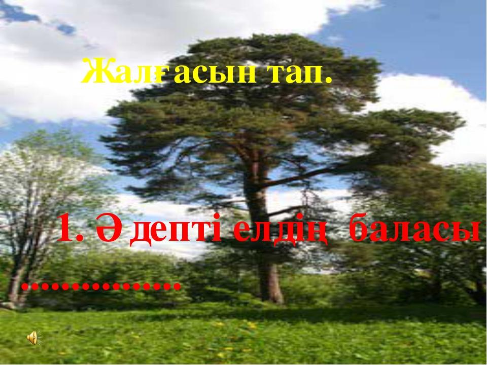 Жалғасын тап.  1. Әдепті елдің баласы ................