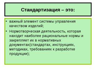 Стандартизация – это: важный элемент системы управления качеством изделий; Но