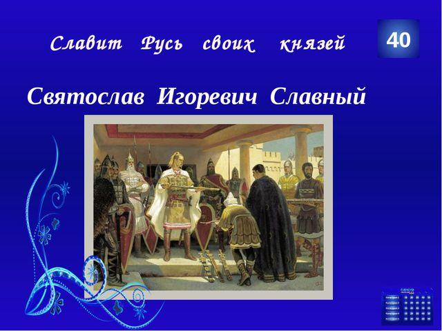 Славит Русь своих князей Святослав Игоревич Славный 40 Категория Ваш ответ