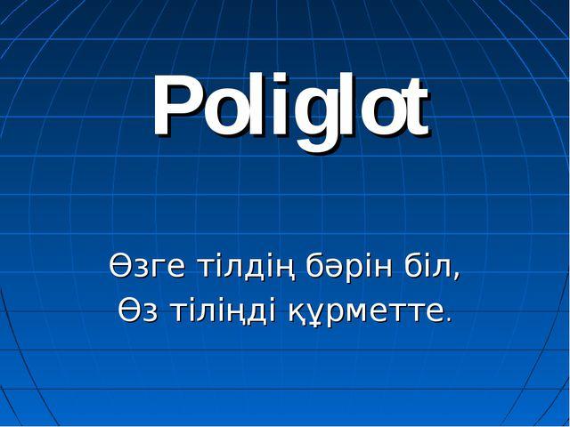 Poliglot Өзге тілдің бәрін біл, Өз тіліңді құрметте.