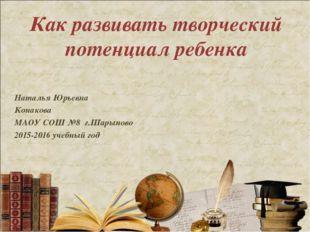Как развивать творческий потенциал ребенка Наталья Юрьевна Конакова МАОУ СОШ