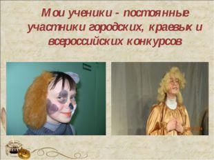 Мои ученики - постоянные участники городских, краевых и всероссийских конкурсов