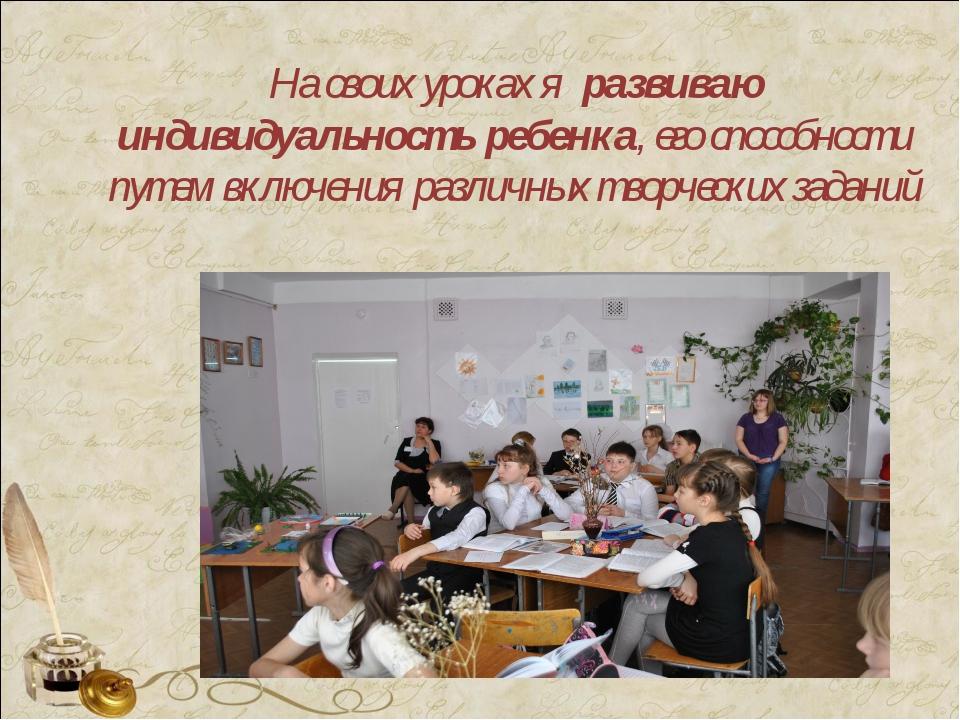 На своих уроках я развиваю индивидуальность ребенка, его способности путем вк...