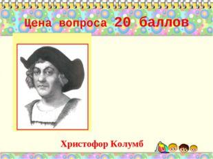Цена вопроса 20 баллов Христофор Колумб *