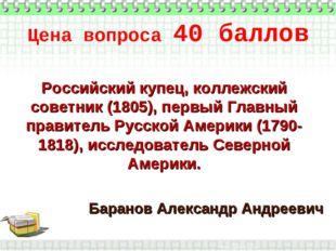Цена вопроса 40 баллов * Баранов Александр Андреевич Российский купец, коллеж