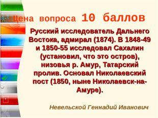 Цена вопроса 10 баллов * Невельской Геннадий Иванович Русский исследователь Д