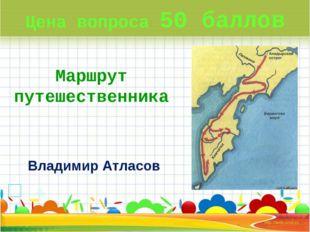 Цена вопроса 50 баллов Маршрут путешественника Владимир Атласов *