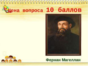 Цена вопроса 10 баллов * Фернан Магеллан