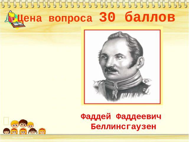 Цена вопроса 30 баллов Фаддей Фаддеевич Беллинсгаузен *