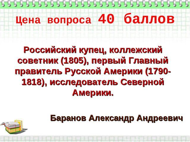 Цена вопроса 40 баллов * Баранов Александр Андреевич Российский купец, коллеж...