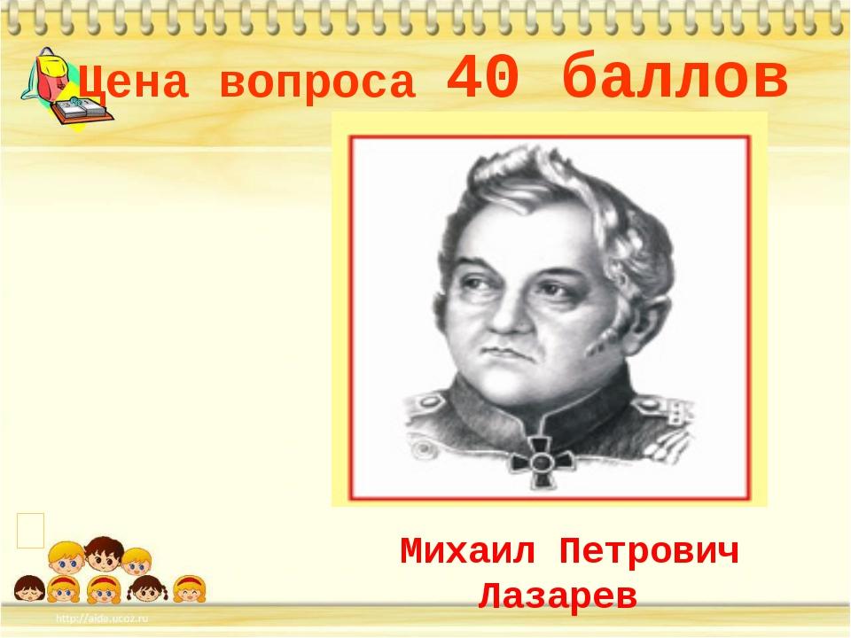 Цена вопроса 40 баллов * Михаил Петрович Лазарев