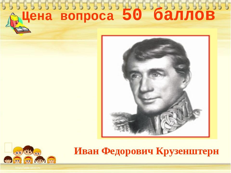 Цена вопроса 50 баллов Иван Федорович Крузенштерн *