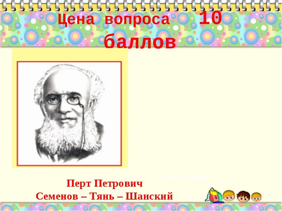 Цена вопроса 10 баллов Ответ: Париж * Перт Петрович Семенов – Тянь – Шанский