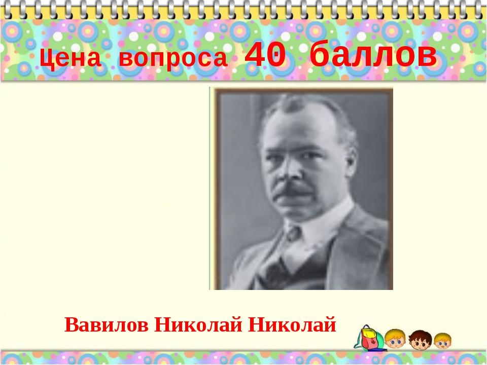 Цена вопроса 40 баллов  Вавилов Николай Николай *