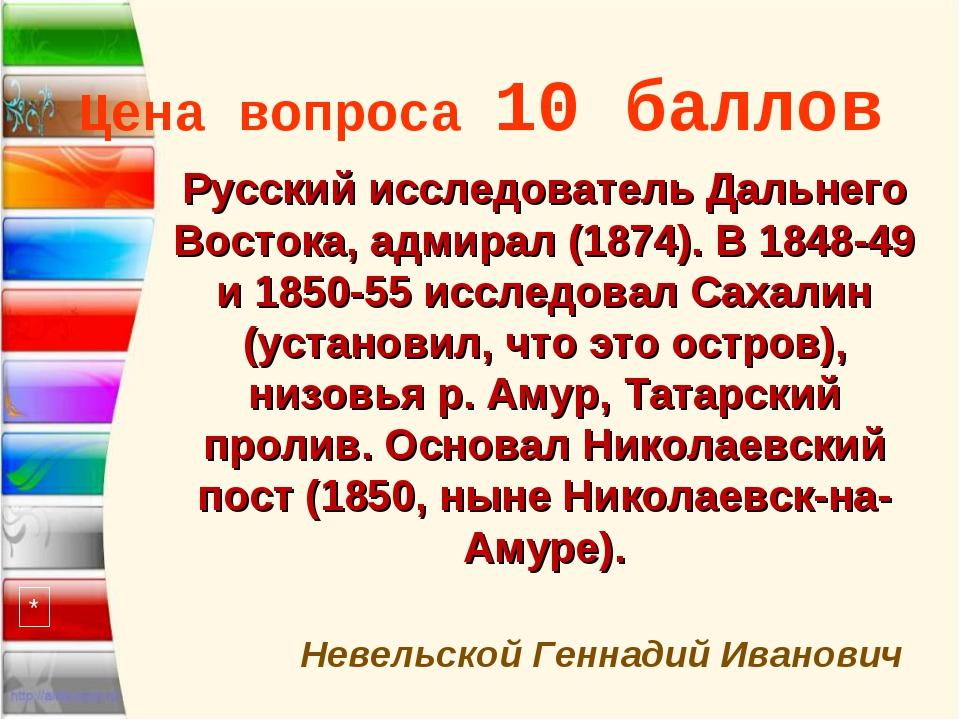 Цена вопроса 10 баллов * Невельской Геннадий Иванович Русский исследователь Д...