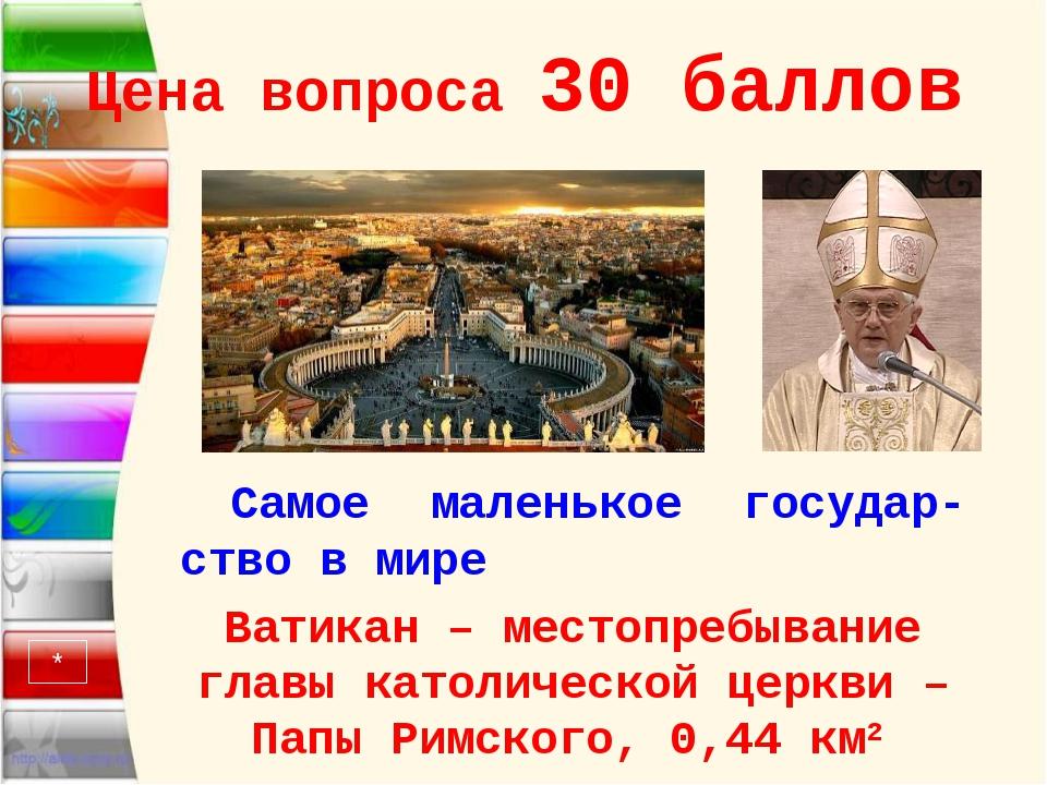 Цена вопроса 30 баллов Самое маленькое государ-ство в мире Ватикан – местопре...