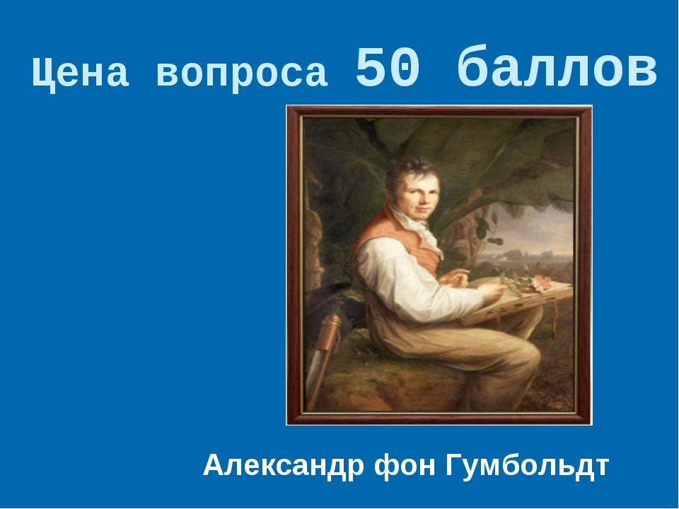 Цена вопроса 50 баллов  Александр фон Гумбольдт *