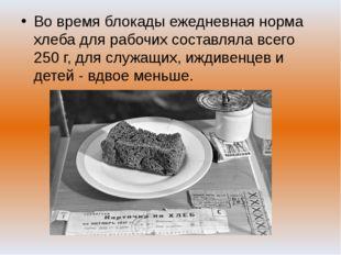 Во время блокады ежедневная норма хлеба для рабочих составляла всего 250 г, д