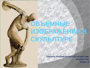 ОБЪЕМНЫЕ ИЗОБРАЖЕНИЯ В СКУЛЬПТУРЕ Учитель изобразительного искусства: Каплун
