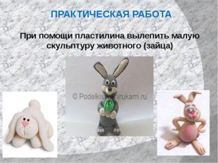 ПРАКТИЧЕСКАЯ РАБОТА При помощи пластилина вылепить малую скульптуру животного