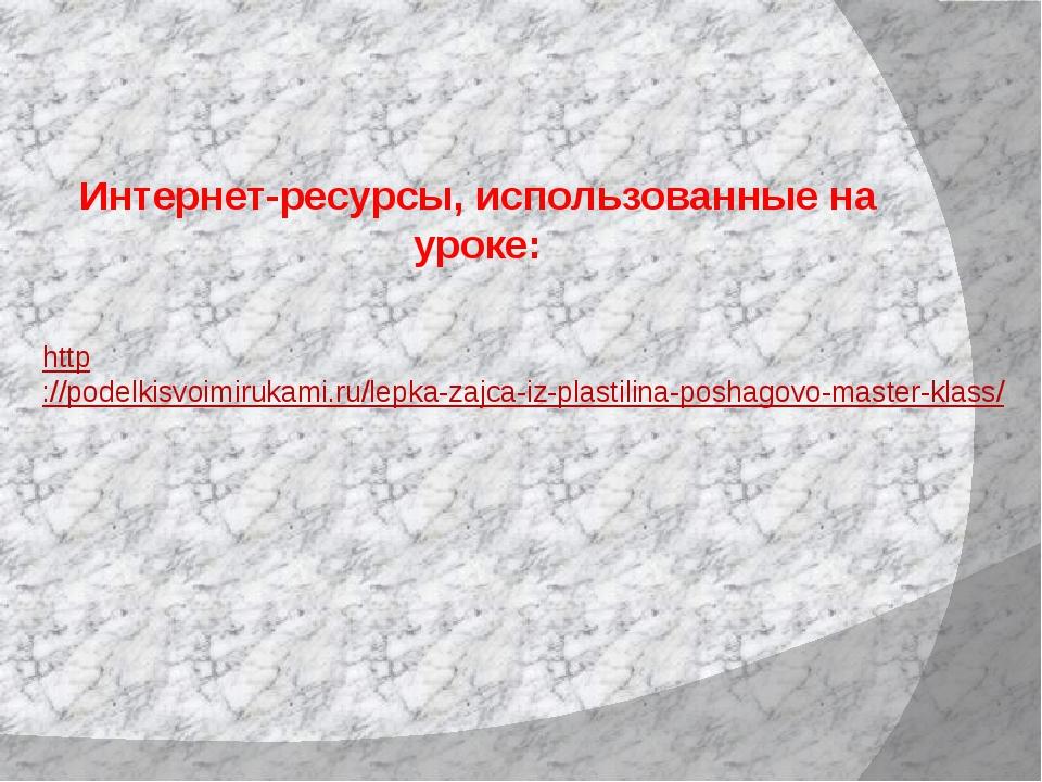 Интернет-ресурсы, использованные на уроке: http://podelkisvoimirukami.ru/lep...