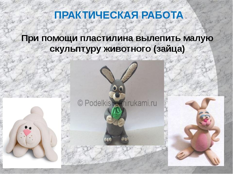 ПРАКТИЧЕСКАЯ РАБОТА При помощи пластилина вылепить малую скульптуру животного...