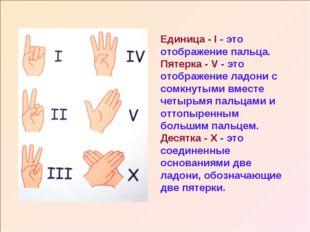 Единица - I - это отображение пальца. Пятерка - V - это отображение ладони с