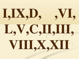 I,IX,D,Μ,VI, L,V,C,II,III, VIII,X,XII