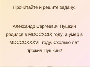 Прочитайте и решите задачу: Александр Сергеевич Пушкин родился в MDCCXCIX год