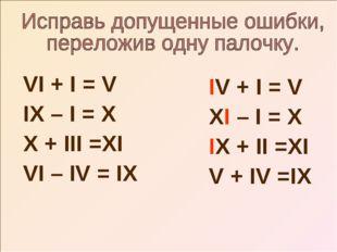 VI + I = V IX – I = X X + III =XI VI – IV = IX IV + I = V XI – I = X IX + II