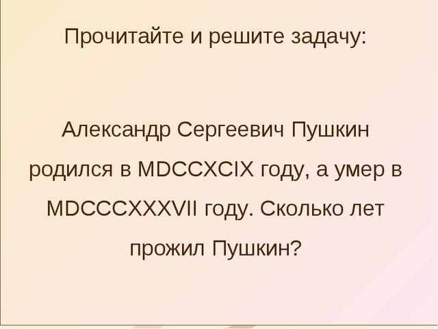 Прочитайте и решите задачу: Александр Сергеевич Пушкин родился в MDCCXCIX год...