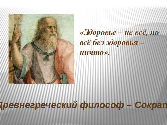 «Здоровье – не всё, но всё без здоровья – ничто». Древнегреческий философ –...