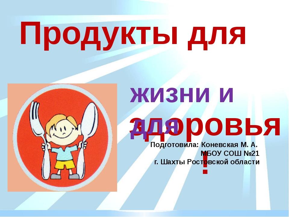 здоровья! жизни и для Продукты для Подготовила: Коневская М. А. МБОУ СОШ №21...