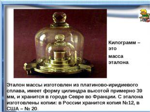 Эталон массы изготовлен из платиново-иридиевого сплава, имеет форму цилиндра