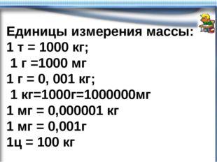 Единицы измерения массы: 1 т = 1000 кг; 1 г =1000 мг 1 г = 0, 001 кг; 1 кг=10