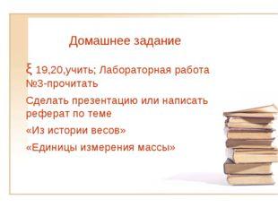 ξ 19,20,учить; Лабораторная работа №3-прочитать Сделать презентацию или напис