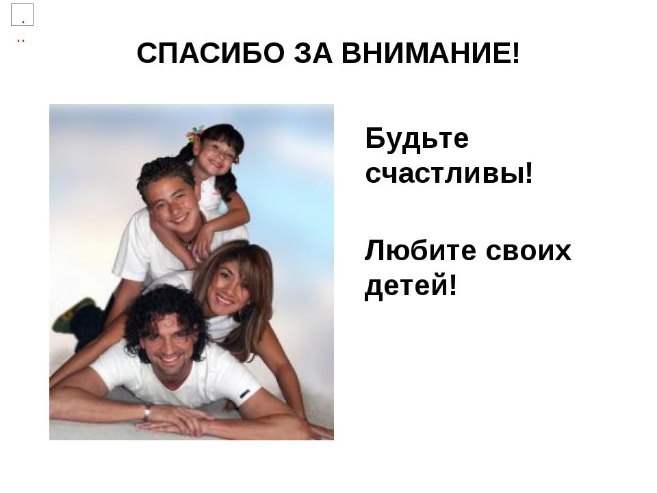 СПАСИБО ЗА ВНИМАНИЕ! Будьте счастливы! Любите своих детей!