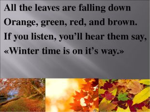 All the leaves are falling down Orange, green, red, and brown. If you listen,