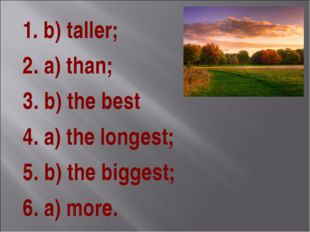 1. b) taller; 2. a) than; 3. b) the best 4. a) the longest; 5. b) the biggest