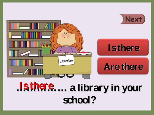 …………… a library in your school? Is there