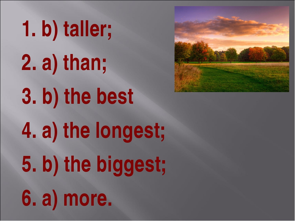 1. b) taller; 2. a) than; 3. b) the best 4. a) the longest; 5. b) the biggest...